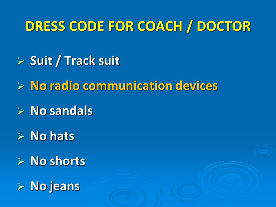 Suit / Track suit Suit / Track suit No radio communication devices No radio communication devices No sandals No sandals No hats No hats No shorts No shorts No jeans No jeans DRESS CODE FOR COACH / DOCTOR