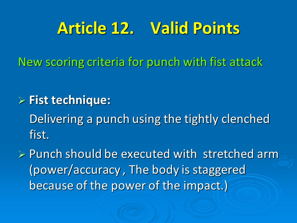 Article 12. Valid Points New scoring criteria for punch with fist attack Fist technique: Fist technique: Delivering a punch using the tightly clenched