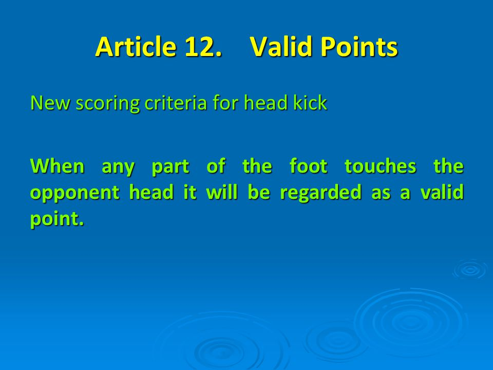 Article 12. Valid Points New scoring criteria for head kick When any part of the foot touches the opponent head it will be regarded as a valid point.