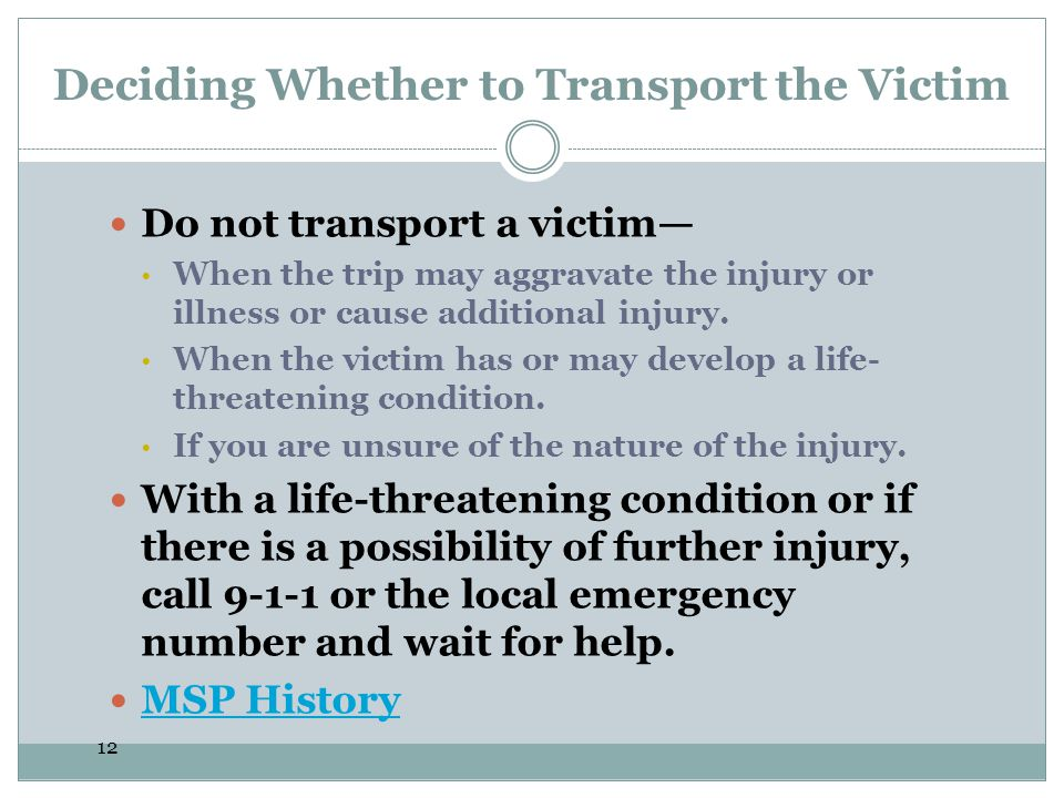 12 Deciding Whether to Transport the Victim Do not transport a victim When the trip may aggravate the injury or illness or cause additional injury. Wh