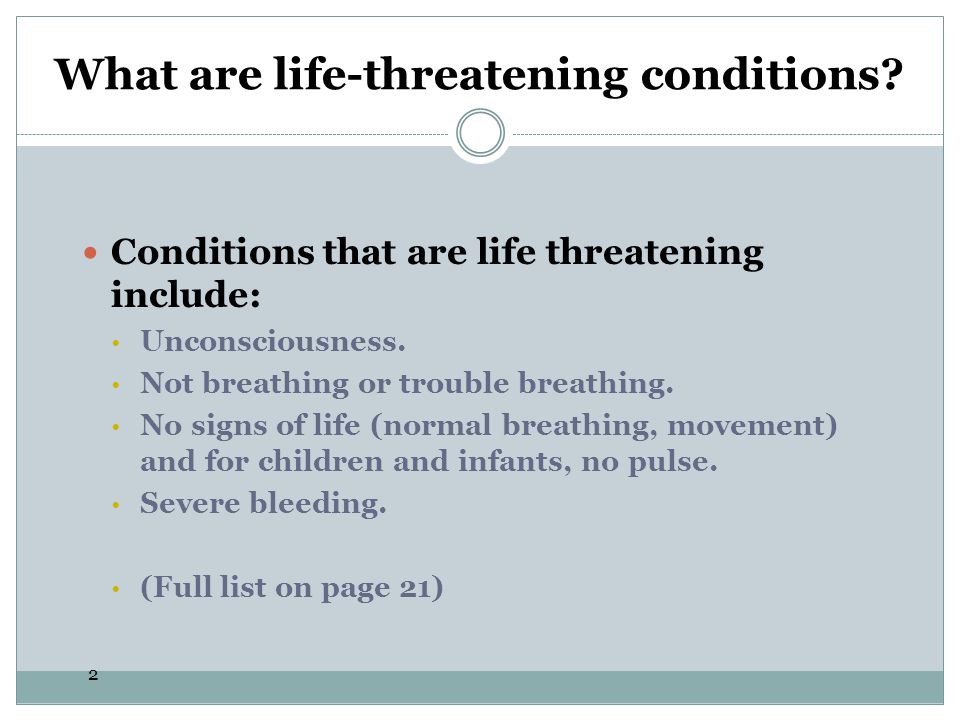 2 Conditions that are life threatening include: Unconsciousness. Not breathing or trouble breathing. No signs of life (normal breathing, movement) and