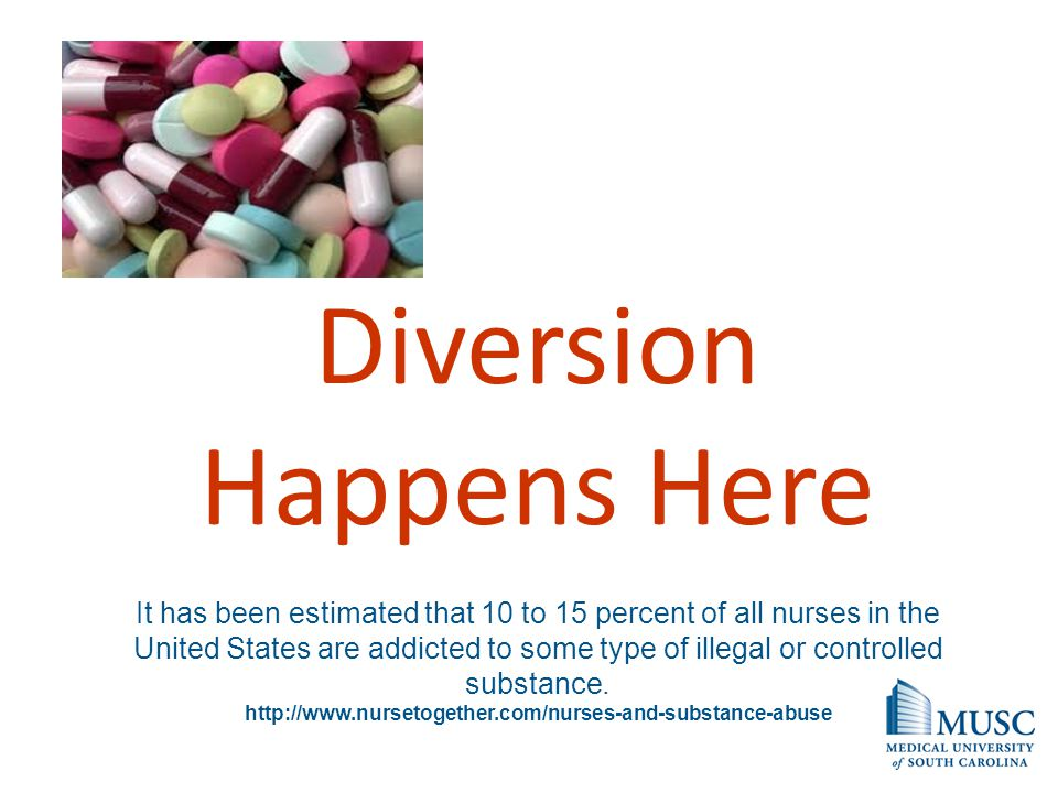 Diversion Happens Here It has been estimated that 10 to 15 percent of all nurses in the United States are addicted to some type of illegal or controll