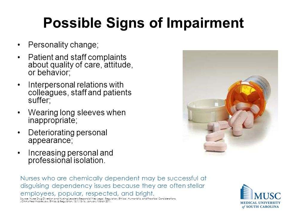 Possible Signs of Impairment Personality change; Patient and staff complaints about quality of care, attitude, or behavior; Interpersonal relations with colleagues, staff and patients suffer; Wearing long sleeves when inappropriate; Deteriorating personal appearance; Increasing personal and professional isolation.
