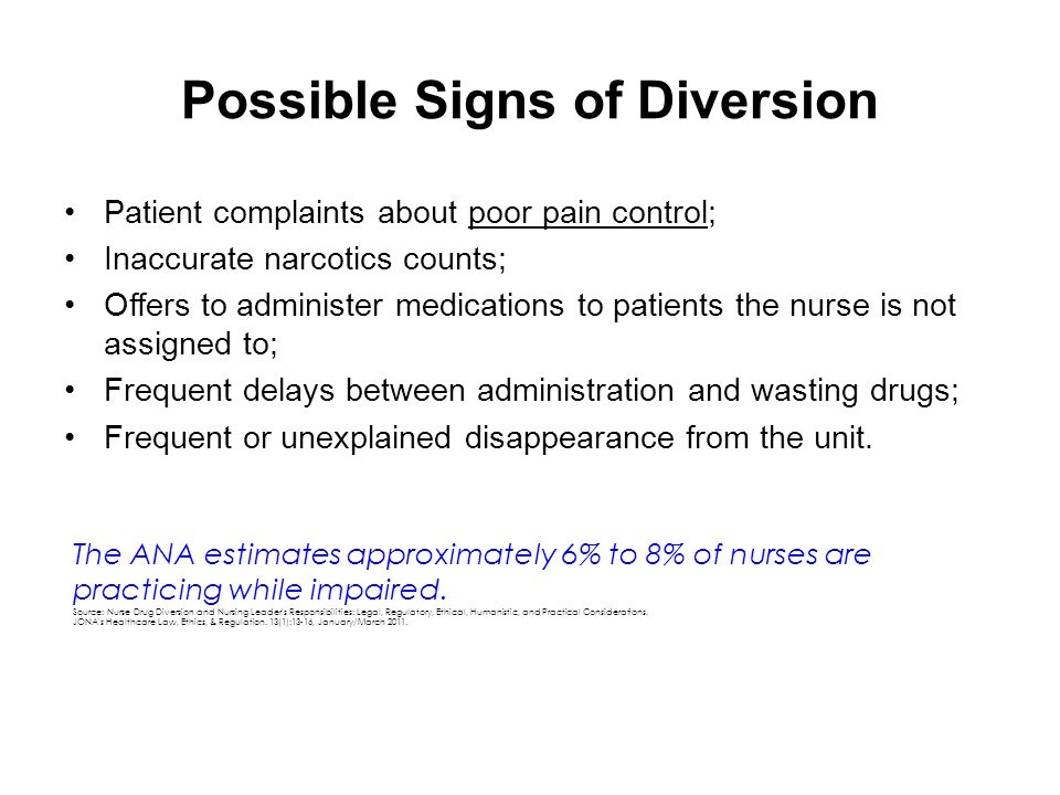 Possible Signs of Diversion Patient complaints about poor pain control; Inaccurate narcotics counts; Offers to administer medications to patients the