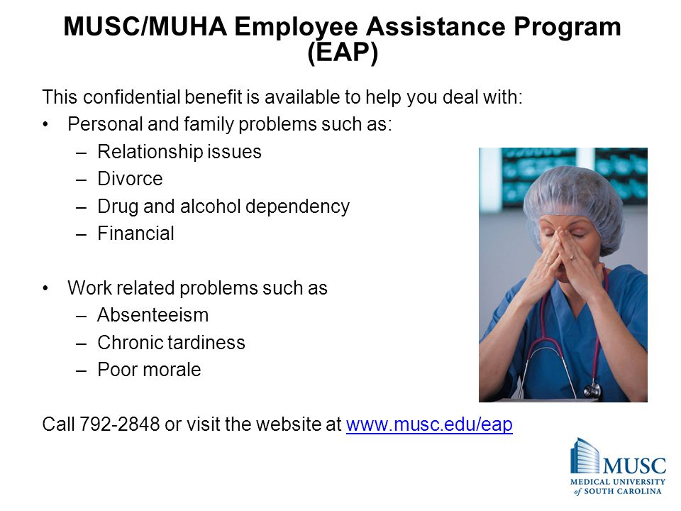 MUSC/MUHA Employee Assistance Program (EAP) This confidential benefit is available to help you deal with: Personal and family problems such as: –Relationship issues –Divorce –Drug and alcohol dependency –Financial Work related problems such as –Absenteeism –Chronic tardiness –Poor morale Call 792-2848 or visit the website at www.musc.edu/eapwww.musc.edu/eap