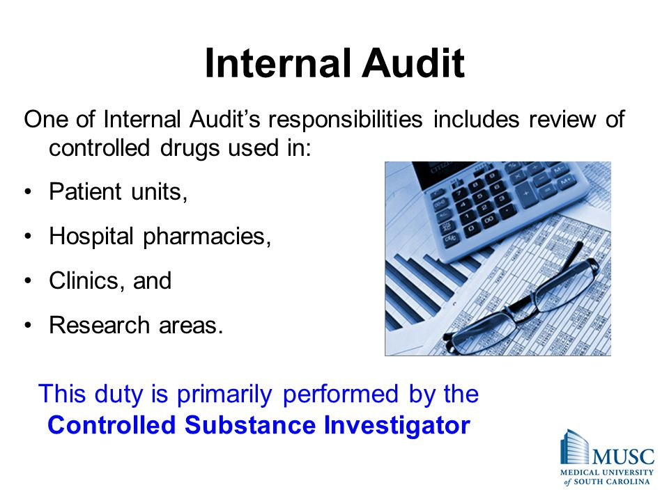 Internal Audit One of Internal Audits responsibilities includes review of controlled drugs used in: Patient units, Hospital pharmacies, Clinics, and Research areas.