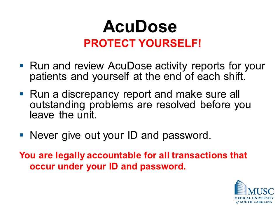 AcuDose PROTECT YOURSELF! Run and review AcuDose activity reports for your patients and yourself at the end of each shift. Run a discrepancy report an