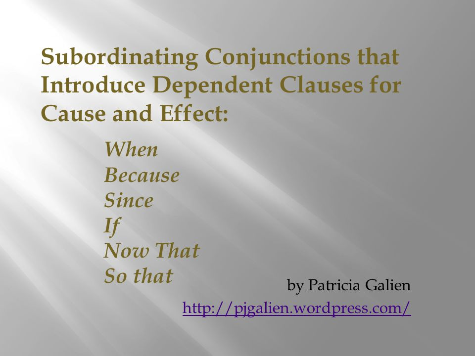 Subordinating Conjunctions that Introduce Dependent Clauses for Cause and Effect: When Because Since If Now That So that by Patricia Galien http://pjgalien.wordpress.com/