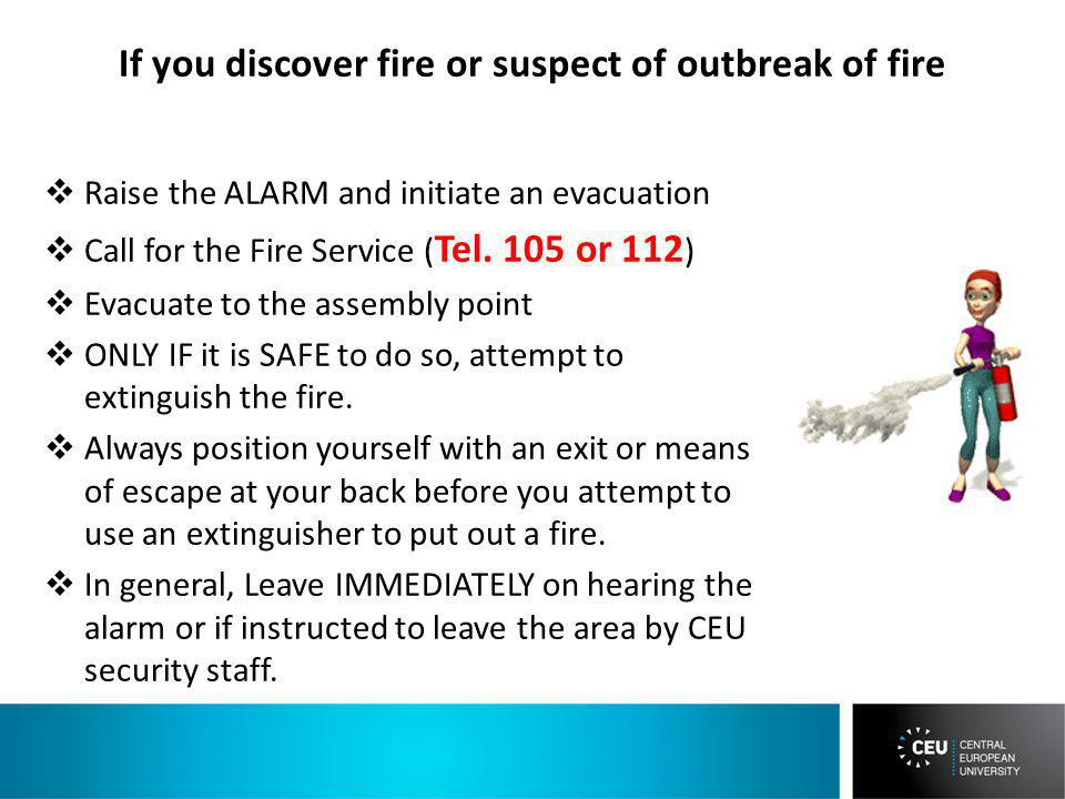 If you discover fire or suspect of outbreak of fire Raise the ALARM and initiate an evacuation Call for the Fire Service ( Tel.