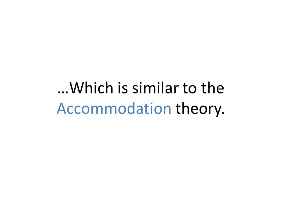 …Which is similar to the Accommodation theory.