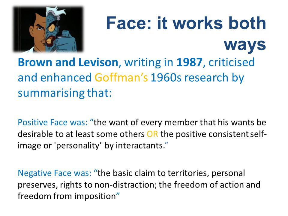 Brown and Levison, writing in 1987, criticised and enhanced Goffmans 1960s research by summarising that: Positive Face was: the want of every member t