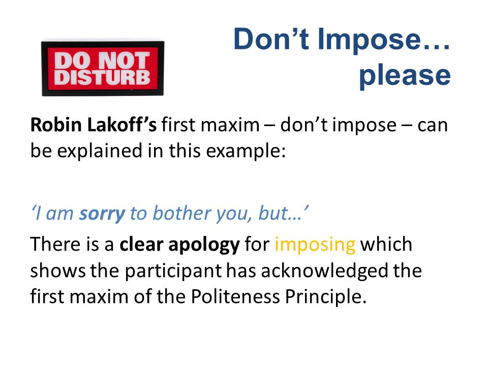 Robin Lakoffs first maxim – dont impose – can be explained in this example: I am sorry to bother you, but… There is a clear apology for imposing which shows the participant has acknowledged the first maxim of the Politeness Principle.