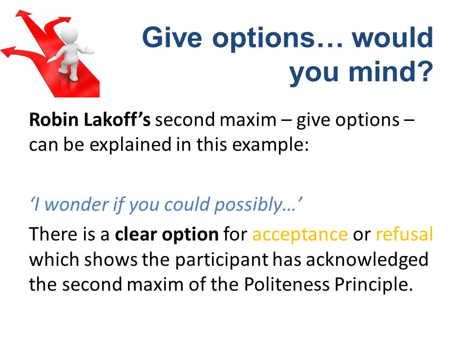 Robin Lakoffs second maxim – give options – can be explained in this example: I wonder if you could possibly… There is a clear option for acceptance or refusal which shows the participant has acknowledged the second maxim of the Politeness Principle.