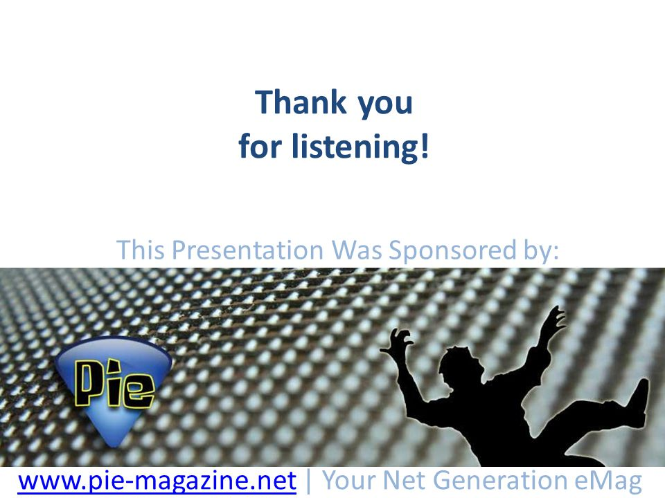 Thank you for listening! This Presentation Was Sponsored by: www.pie-magazine.netwww.pie-magazine.net | Your Net Generation eMag