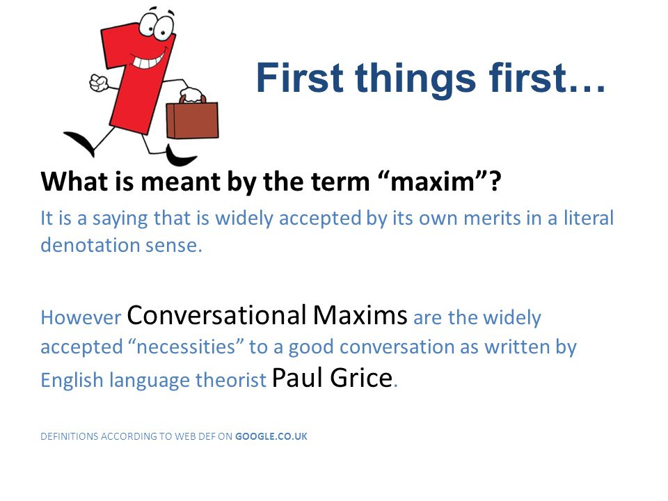 What is meant by the term maxim? It is a saying that is widely accepted by its own merits in a literal denotation sense. However Conversational Maxims