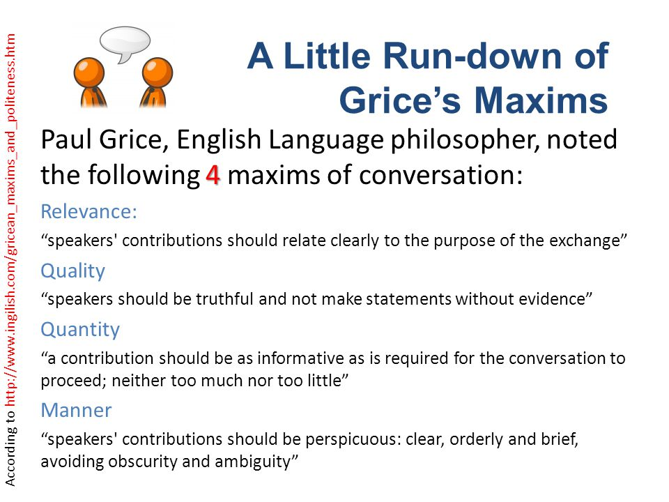 4 Paul Grice, English Language philosopher, noted the following 4 maxims of conversation: Relevance: speakers contributions should relate clearly to the purpose of the exchange Quality speakers should be truthful and not make statements without evidence Quantity a contribution should be as informative as is required for the conversation to proceed; neither too much nor too little Manner speakers contributions should be perspicuous: clear, orderly and brief, avoiding obscurity and ambiguity A Little Run-down of Grices Maxims According to http://www.ingilish.com/gricean_maxims_and_politeness.htm