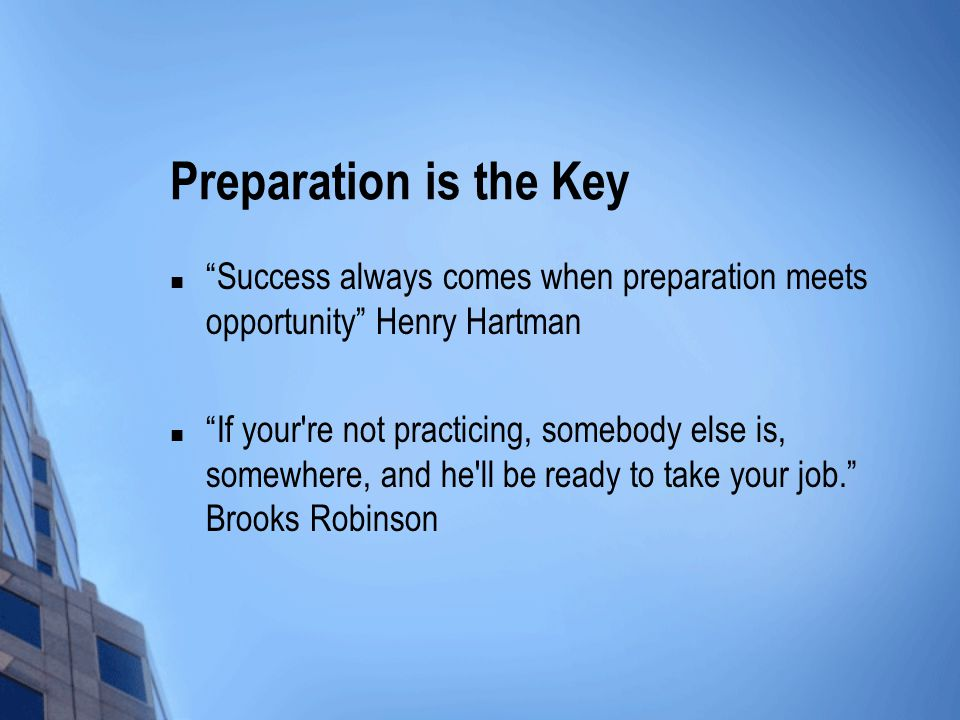 Preparation is the Key Success always comes when preparation meets opportunity Henry Hartman If your re not practicing, somebody else is, somewhere, and he ll be ready to take your job.