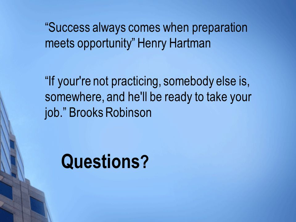 Questions ? Success always comes when preparation meets opportunity Henry Hartman If your're not practicing, somebody else is, somewhere, and he'll be