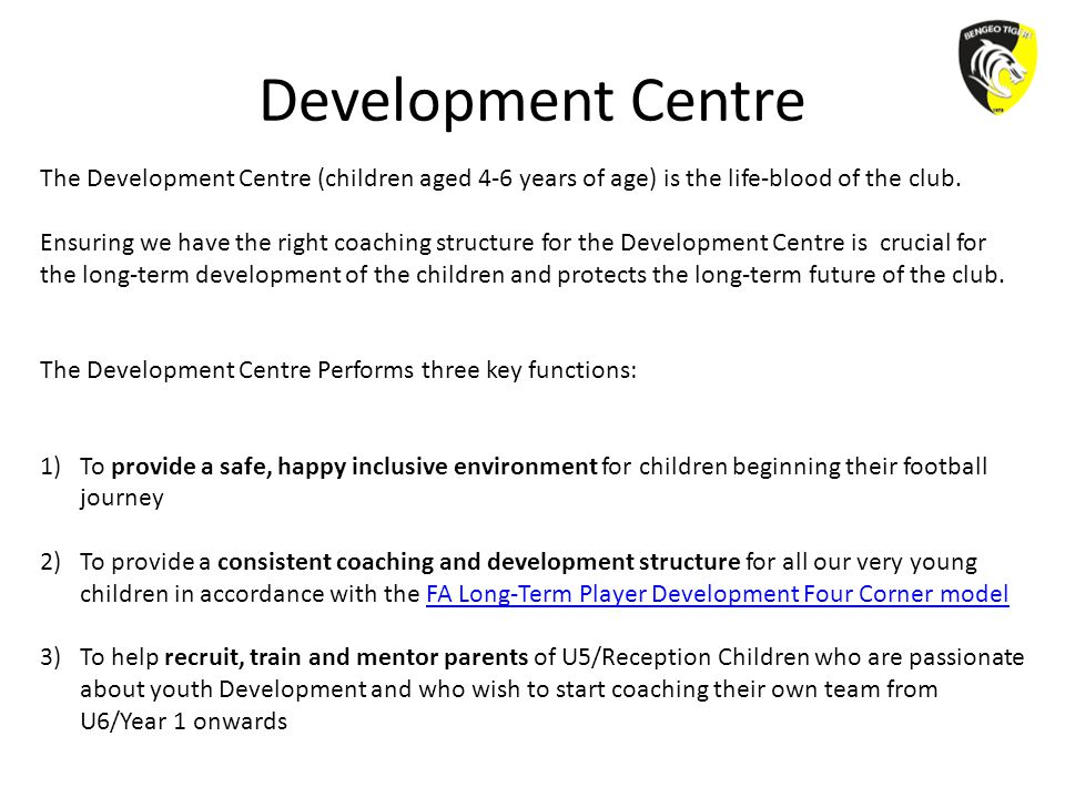 Development Centre The Development Centre (children aged 4-6 years of age) is the life-blood of the club. Ensuring we have the right coaching structur