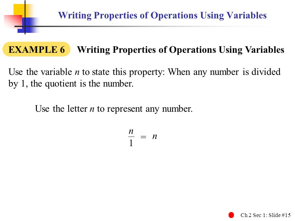 Ch 2 Sec 1: Slide #15 Writing Properties of Operations Using Variables EXAMPLE 6 Writing Properties of Operations Using Variables Use the letter n to represent any number.