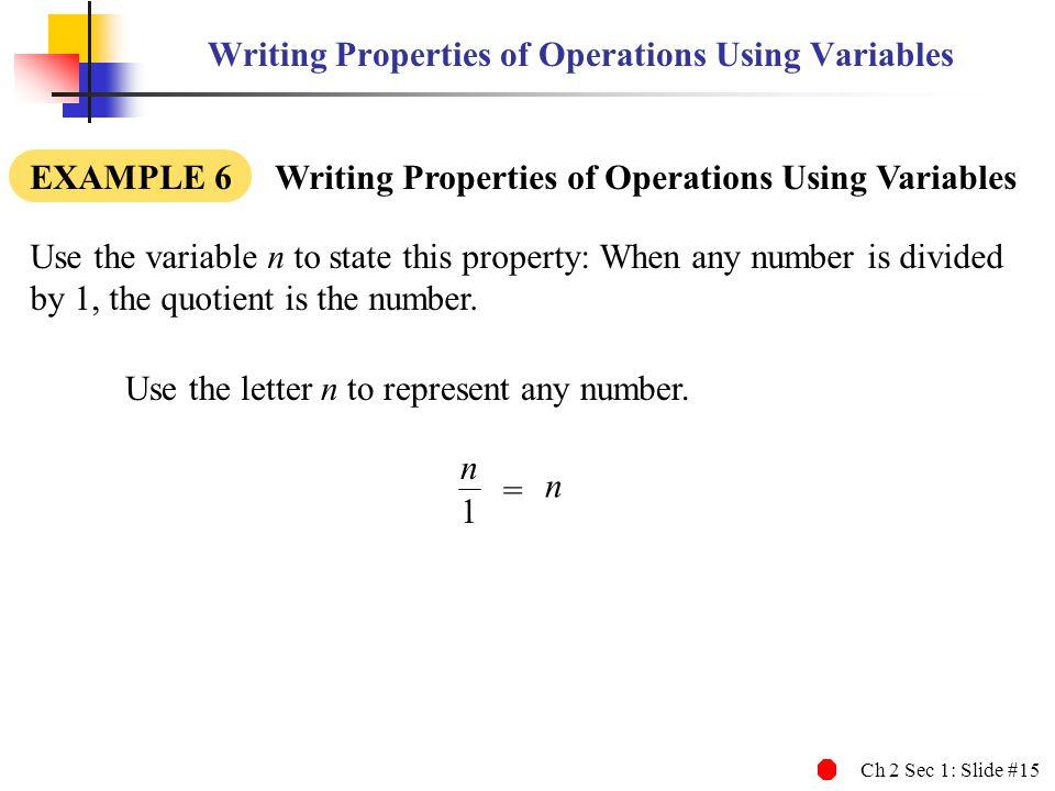 Ch 2 Sec 1: Slide #15 Writing Properties of Operations Using Variables EXAMPLE 6 Writing Properties of Operations Using Variables Use the letter n to