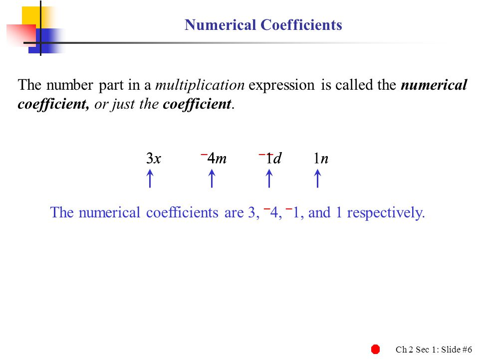 Ch 2 Sec 1: Slide #6 3x – 4m – d n 3x – 4m – 1d 1n Numerical Coefficients The number part in a multiplication expression is called the numerical coefficient, or just the coefficient.