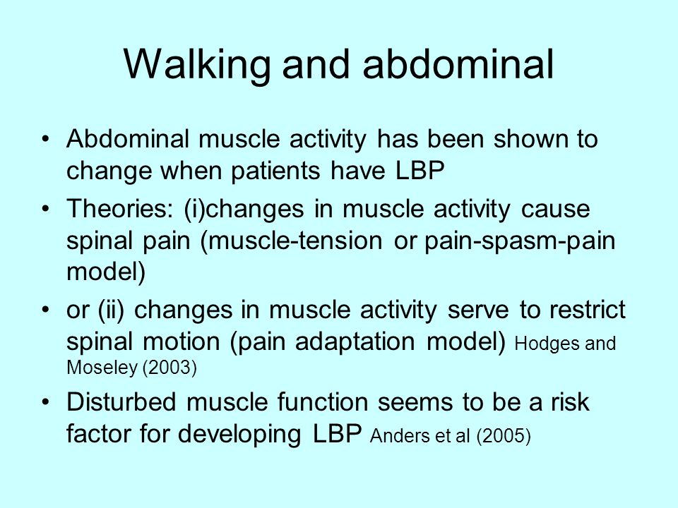 Walking and abdominal Abdominal muscle activity has been shown to change when patients have LBP Theories: (i)changes in muscle activity cause spinal pain (muscle-tension or pain-spasm-pain model) or (ii) changes in muscle activity serve to restrict spinal motion (pain adaptation model) Hodges and Moseley (2003) Disturbed muscle function seems to be a risk factor for developing LBP Anders et al (2005)