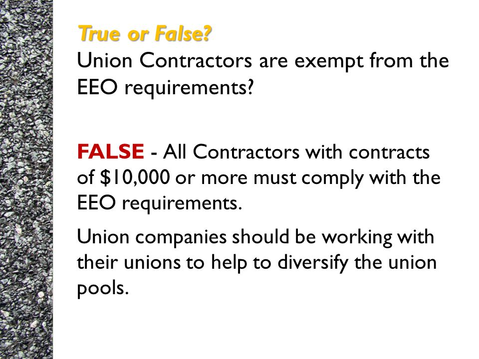 True or False. True or False. Union Contractors are exempt from the EEO requirements.