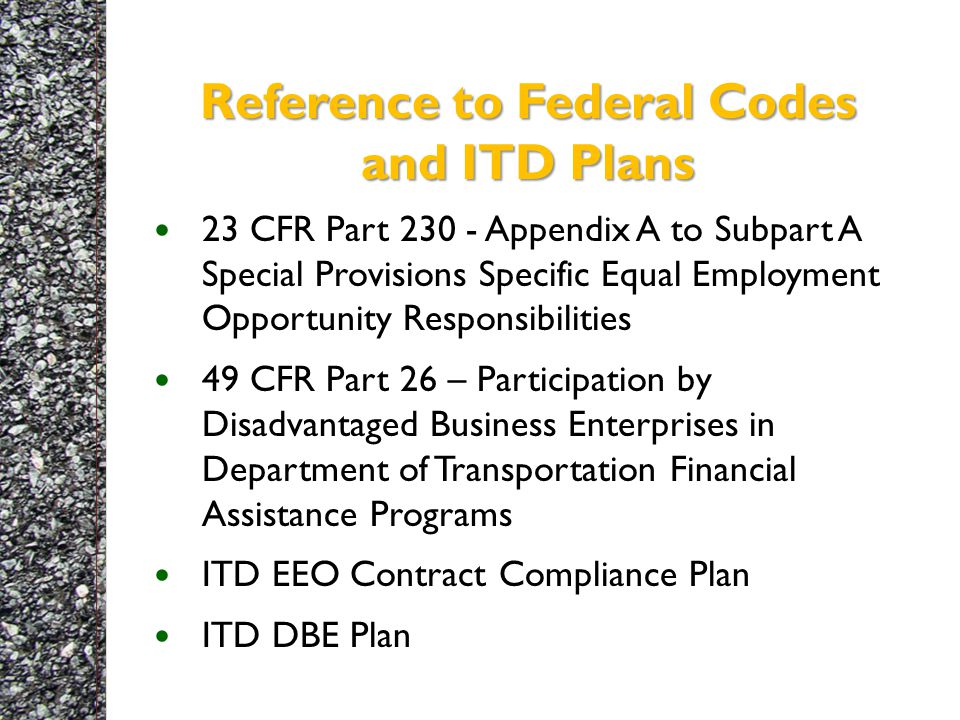 Reference to Federal Codes and ITD Plans 23 CFR Part 230 - Appendix A to Subpart A Special Provisions Specific Equal Employment Opportunity Responsibilities 49 CFR Part 26 – Participation by Disadvantaged Business Enterprises in Department of Transportation Financial Assistance Programs ITD EEO Contract Compliance Plan ITD DBE Plan