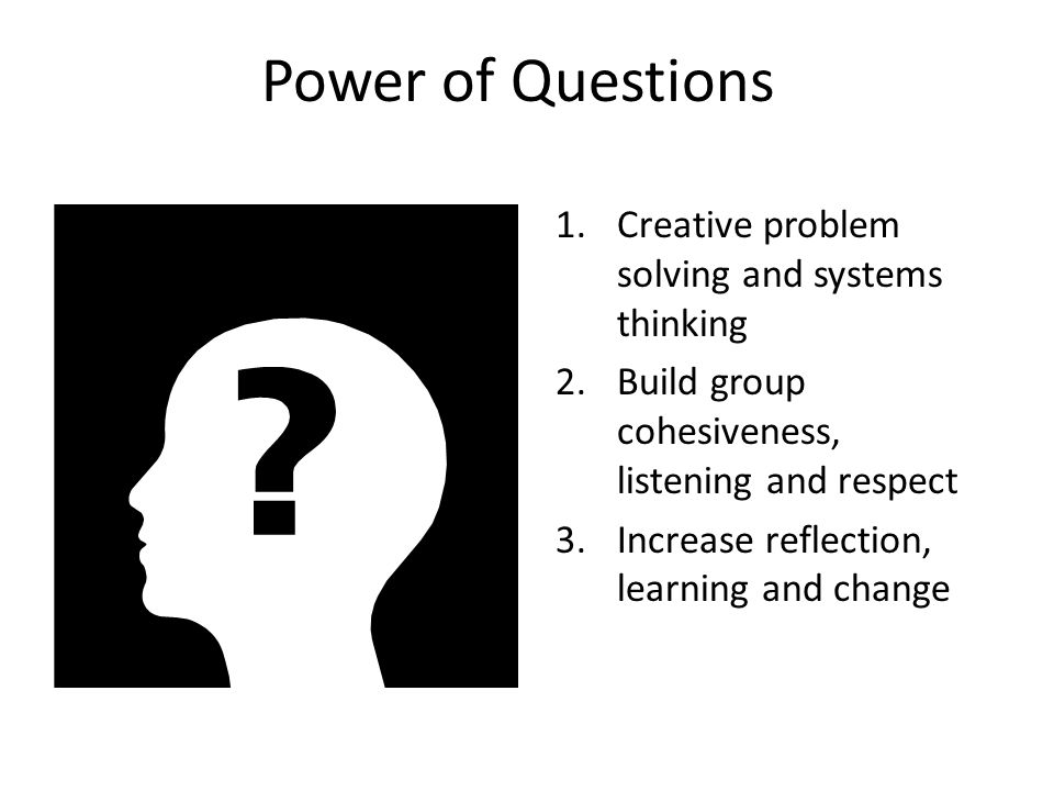 Power of Questions 1.Creative problem solving and systems thinking 2.Build group cohesiveness, listening and respect 3.Increase reflection, learning a