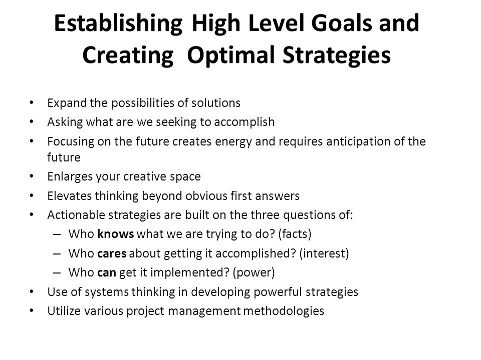 Establishing High Level Goals and Creating Optimal Strategies Expand the possibilities of solutions Asking what are we seeking to accomplish Focusing