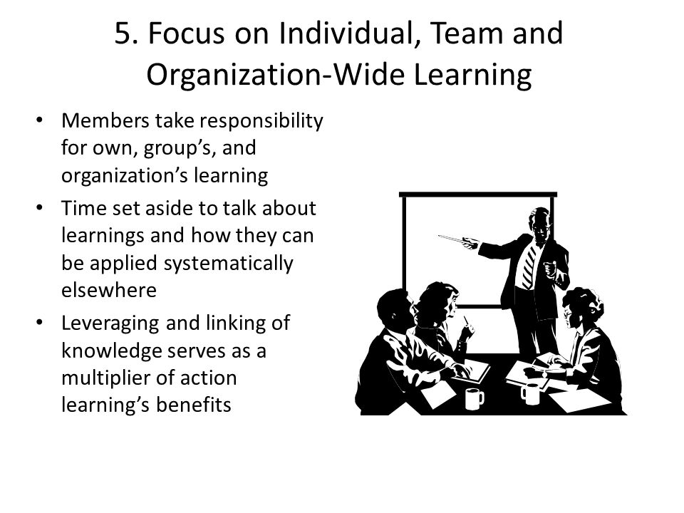 5. Focus on Individual, Team and Organization-Wide Learning Members take responsibility for own, groups, and organizations learning Time set aside to