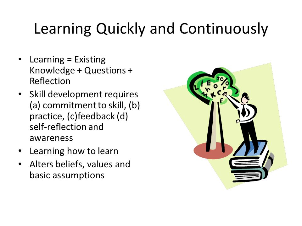 Learning Quickly and Continuously Learning = Existing Knowledge + Questions + Reflection Skill development requires (a) commitment to skill, (b) pract