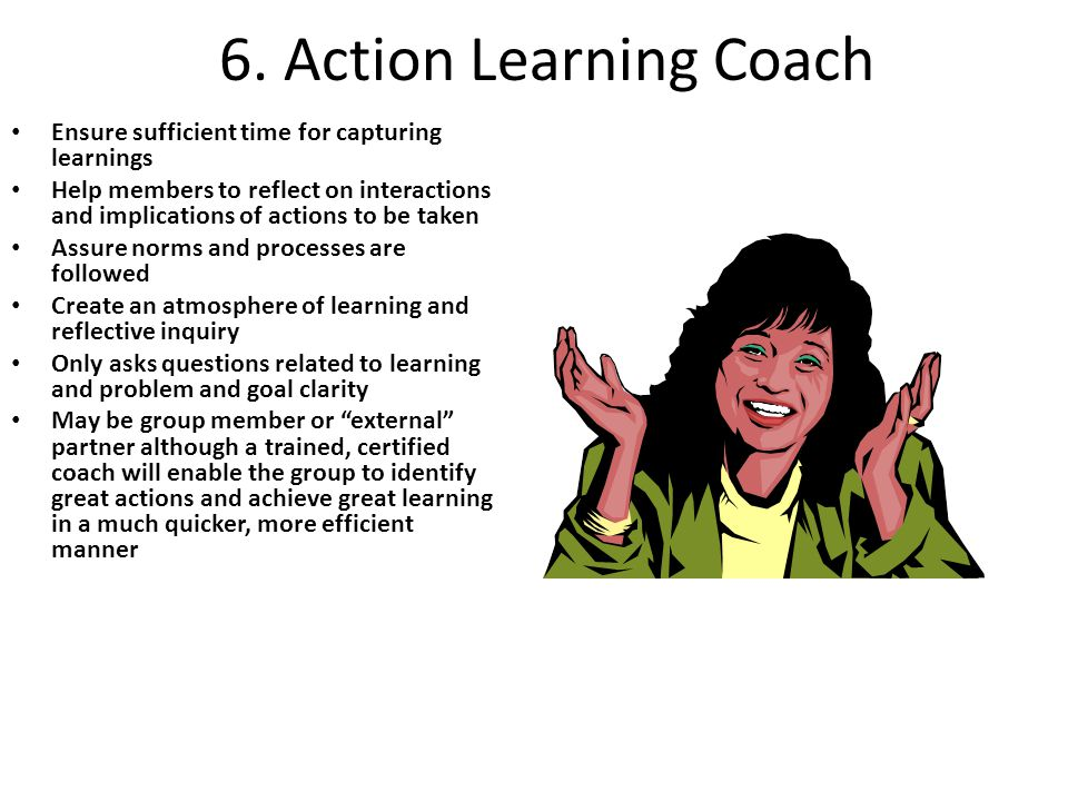 6. Action Learning Coach Ensure sufficient time for capturing learnings Help members to reflect on interactions and implications of actions to be take