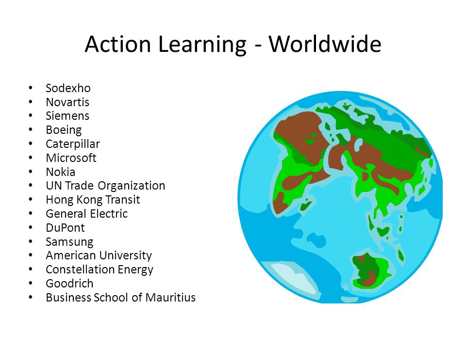 Action Learning - Worldwide Sodexho Novartis Siemens Boeing Caterpillar Microsoft Nokia UN Trade Organization Hong Kong Transit General Electric DuPon