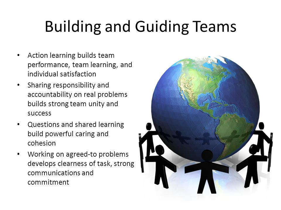 Building and Guiding Teams Action learning builds team performance, team learning, and individual satisfaction Sharing responsibility and accountabili