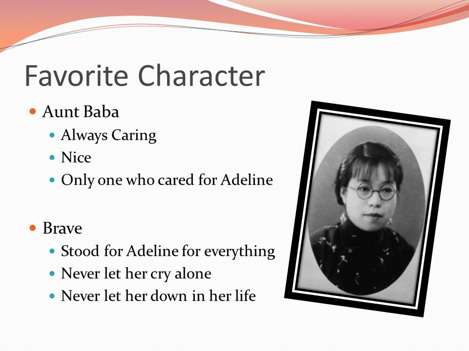 Favorite Character Aunt Baba Always Caring Nice Only one who cared for Adeline Brave Stood for Adeline for everything Never let her cry alone Never le