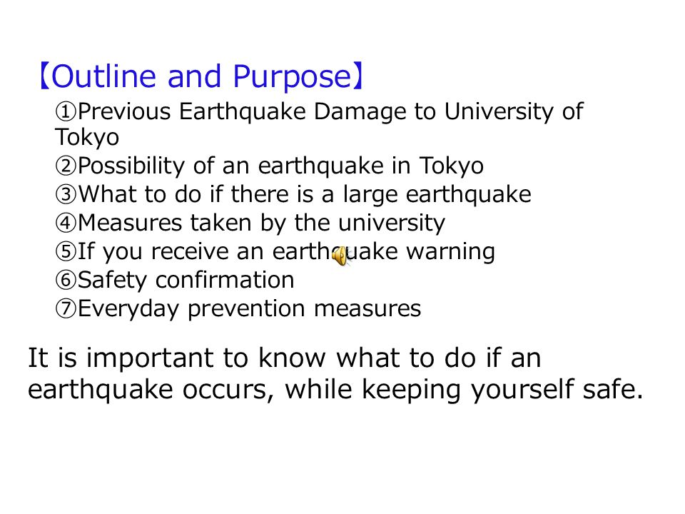 Outline and Purpose Previous Earthquake Damage to University of Tokyo Possibility of an earthquake in Tokyo What to do if there is a large earthquake Measures taken by the university If you receive an earthquake warning Safety confirmation Everyday prevention measures It is important to know what to do if an earthquake occurs, while keeping yourself safe.