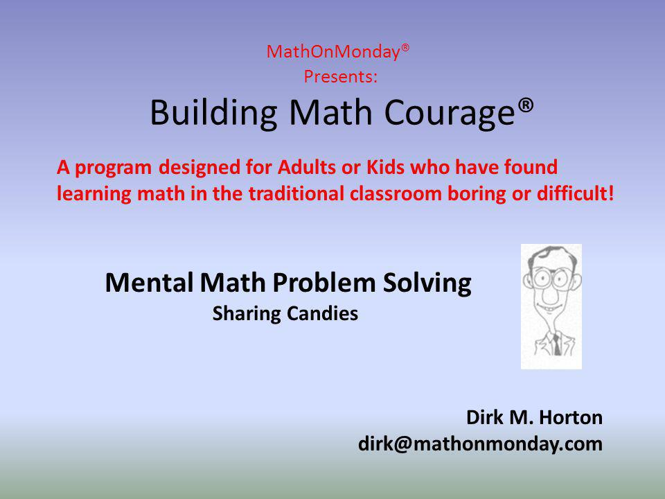 MathOnMonday® Presents: Building Math Courage® Dirk M. Horton dirk@mathonmonday.com A program designed for Adults or Kids who have found learning math
