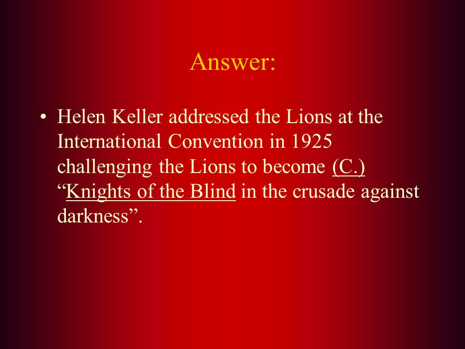 In 1925, Helen Keller addressed the Lions International convention and challenged the Lions to become: A. Crusaders for the Blind B. Knights for the D