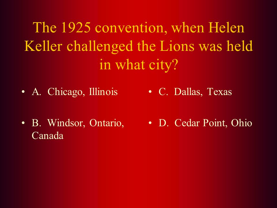 Answer: Helen Keller addressed the Lions at the International Convention in 1925 challenging the Lions to become (C.)Knights of the Blind in the crusade against darkness.
