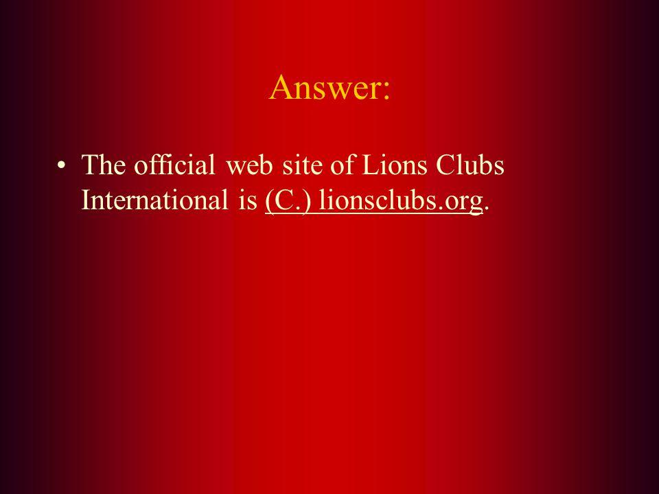 The official Lions Club International Web Site is: A. lionsintl.org B. lionsnet.net C. lionsclubs.org D. lionsclubs.com