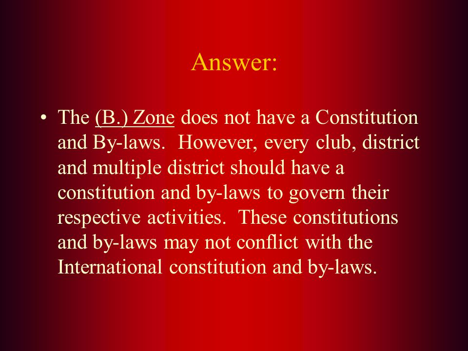 Which of the following does not need to have its own By-laws and Constitution? A. Multiple District B. Zone C. District D. Club