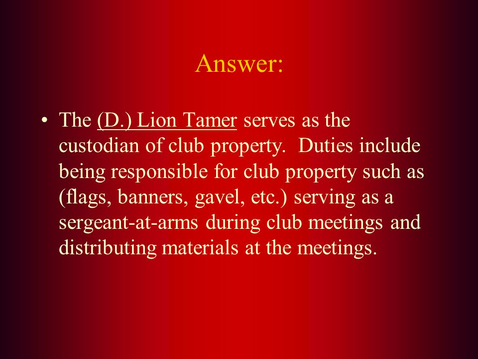 The custodian of club property and the sergeant-at-arms of club meetings is the: A. Tail Twister B. Immediate Past President C. Club Secretary D. Lion