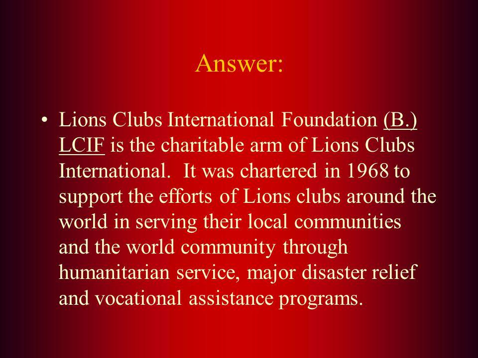 The Charitable Arm of Lions Clubs International is: A. LEO B. LCIF C. WLF D. LCI