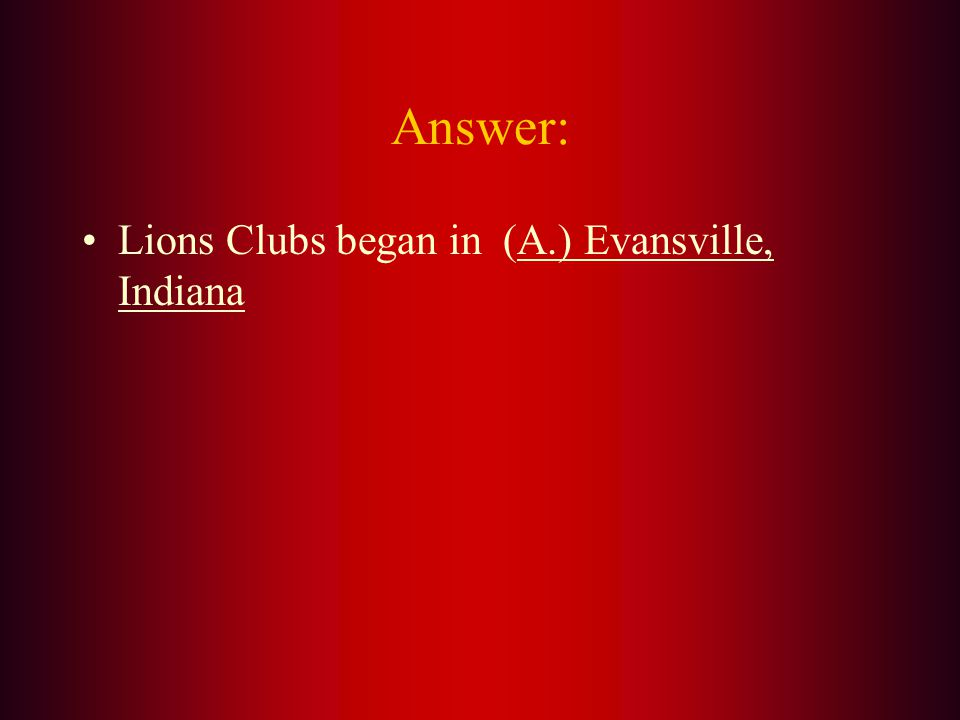 Lions Clubs began in what city. A. Evansville, Indiana B.