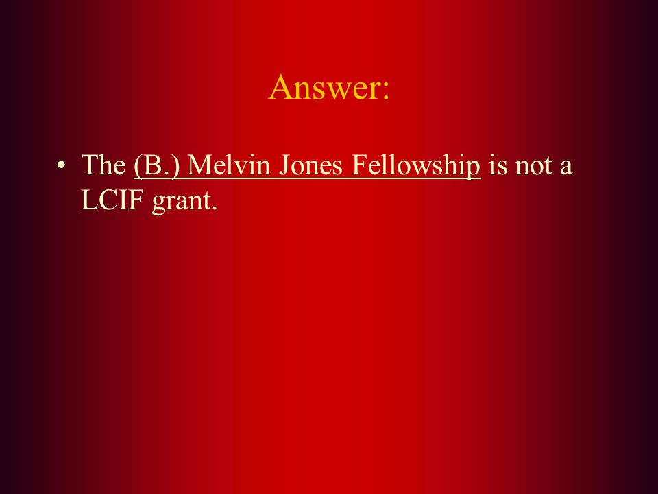 Which of the following is not a LCIF grant? A. Core 4 B. Melvin Jones Fellowship C. Emergency Grant D. Major International Service Program
