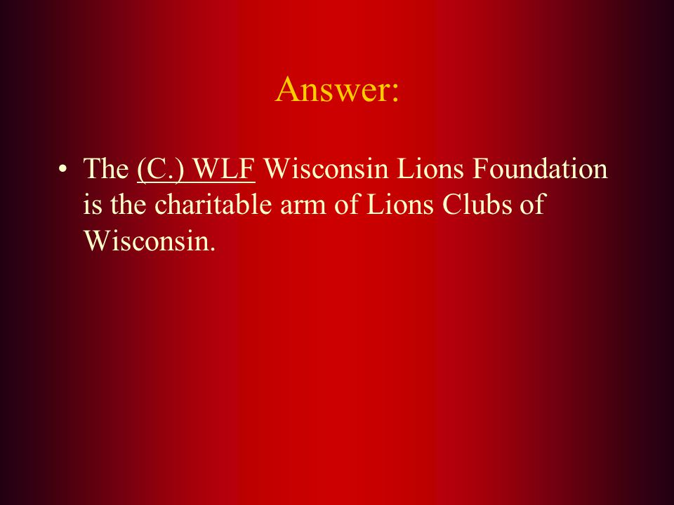 The Charitable Arm of the Wisconsin Lions Clubs is: A. LEO B. LCIF C. WLF D. LCI