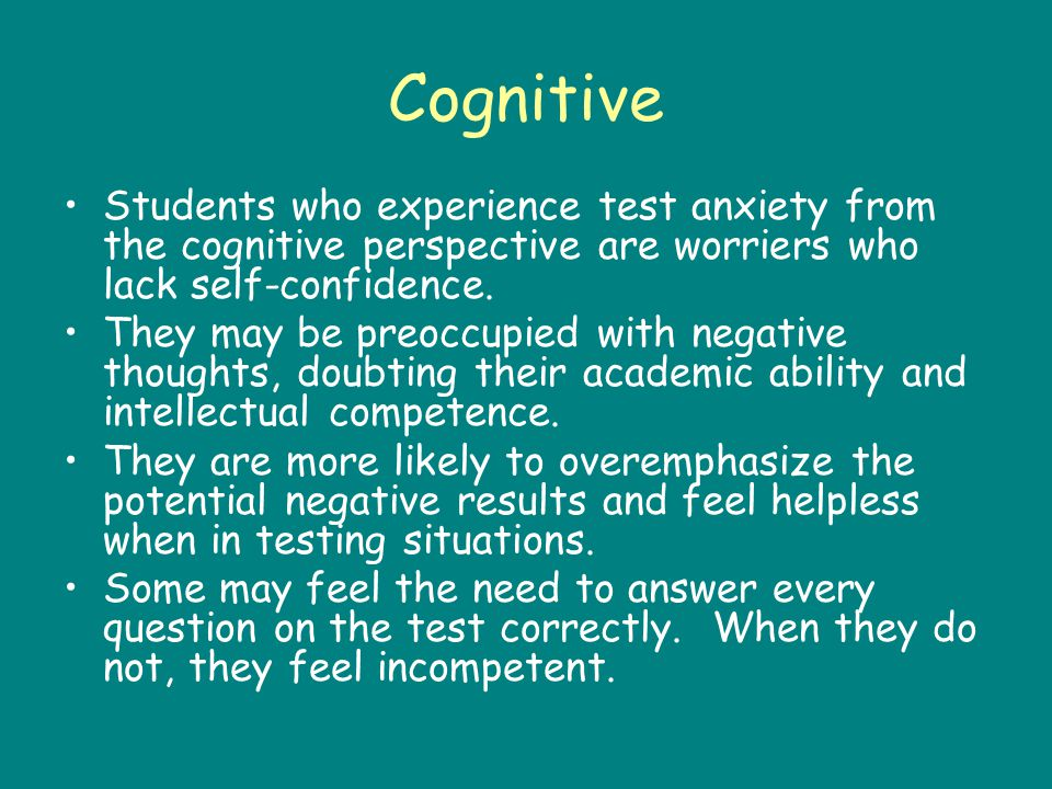 Cognitive Students who experience test anxiety from the cognitive perspective are worriers who lack self-confidence.