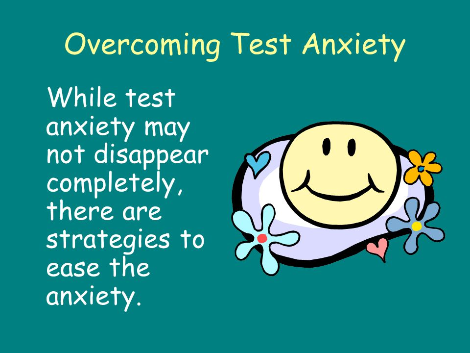 Overcoming Test Anxiety While test anxiety may not disappear completely, there are strategies to ease the anxiety.